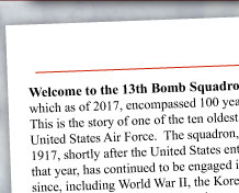 Welcome to the 13th Bomb Squadron Association Web Site, which as of this year, encompasses 100 years of Grim Reaper history.  This is the story of one of the ten oldest active duty squadrons in the United States Air Force.  The squadron, first constituted on June 14th 1917, shortly after the United States entered World War 1 in April of that year, has continued to be engaged in almost every major conflict since, including World War II, the Korean and Vietnam Wars, and the continuing Global War on Terrorism. 	Our association was established in 1984, by members of the 13th who were in the Korean War. This web site, however, contains information on all eras of the 13th Bomb Squadron.  Please contact any of us to learn more about the association or to offer material that might be appropriate to add to the historical content of the site.  Of special interest to many of you, will be just-added information about the active squadron's and association's joint 100th anniversary celebration at Whiteman AFB MO on June 14, 2017. 	We hope you enjoy your flight through the 13th web site, and will consider becoming a member. By joining, you will receive a Directory of Members, the award-winning Invader magazine, which is published three times a year, and have the opportunity to participate in our annual reunions, held around the country.  Our 2018 reunion will be in Savannah, Georgia. As a member, you can experience the squadron motto, Reaper Pride. CLICK HERE to learn about membership. 	Lastly, we thank all those who have contributed to this web site and we welcome your comments and story contributions as we continue to fine tune this tribute to an all-American squadron.  				Sincerely, and Reaper Pride, 				Robert R. (Bob) Koehne 				President